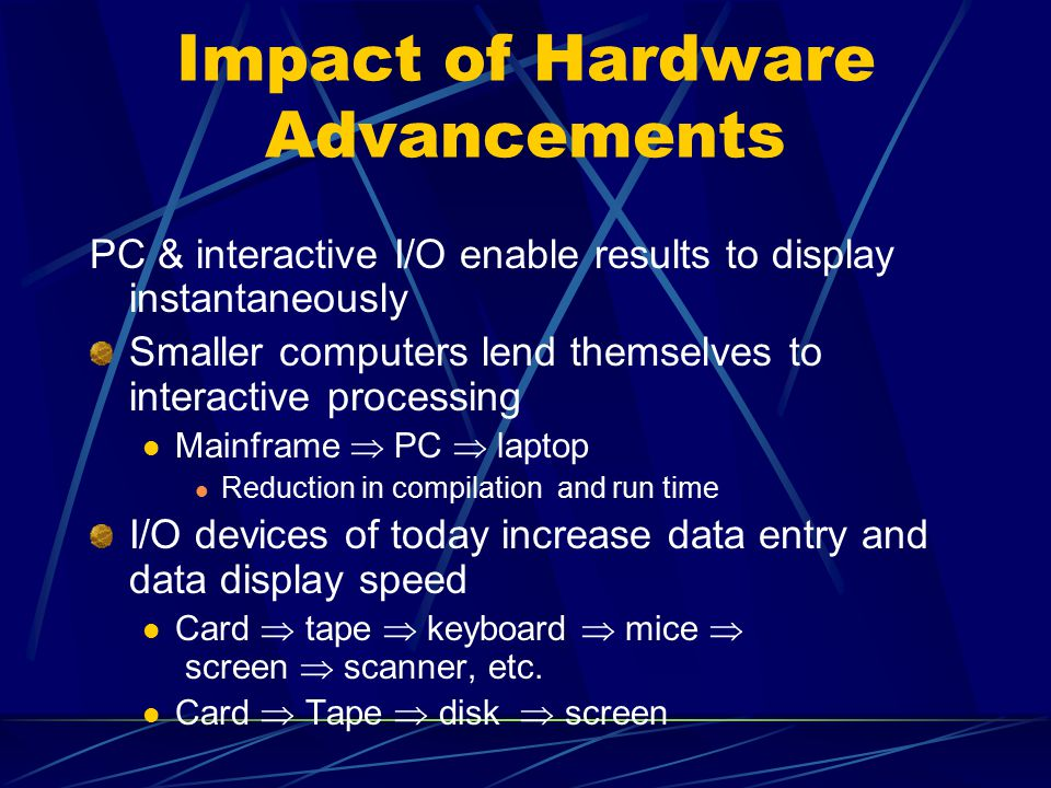 Impact of Hardware Advancements PC & interactive I/O enable results to display instantaneously Smaller computers lend themselves to interactive processing Mainframe  PC  laptop Reduction in compilation and run time I/O devices of today increase data entry and data display speed Card  tape  keyboard  mice  screen  scanner, etc.