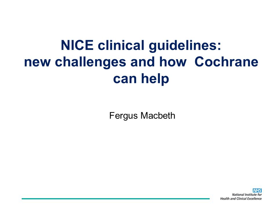 NICE clinical guidelines: new challenges and how Cochrane can help Fergus Macbeth