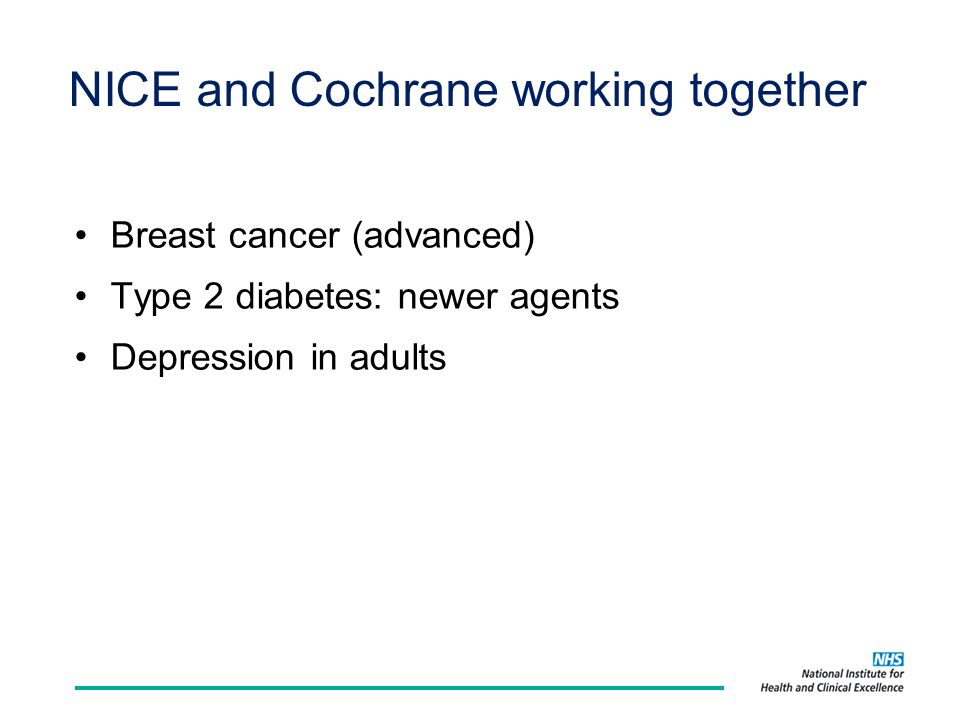 NICE and Cochrane working together Breast cancer (advanced) Type 2 diabetes: newer agents Depression in adults