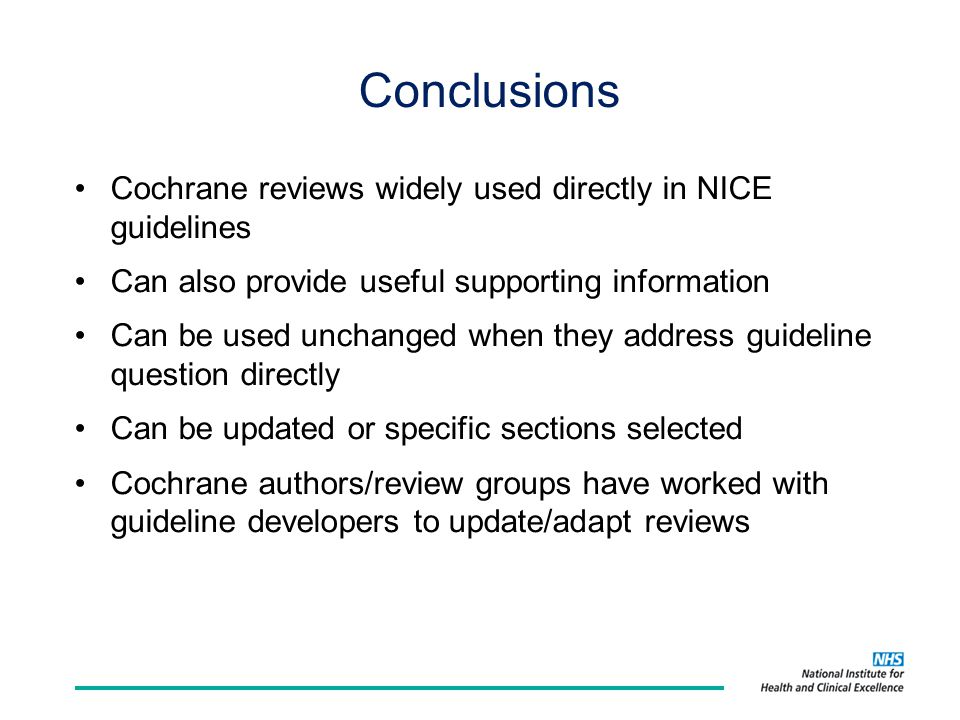 Conclusions Cochrane reviews widely used directly in NICE guidelines Can also provide useful supporting information Can be used unchanged when they address guideline question directly Can be updated or specific sections selected Cochrane authors/review groups have worked with guideline developers to update/adapt reviews