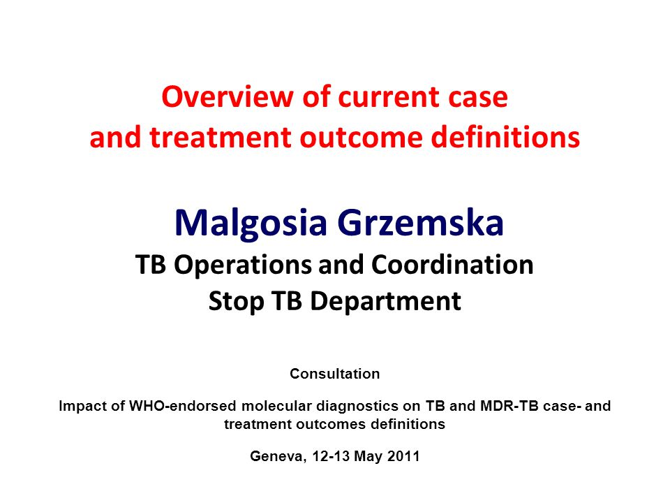 Overview of current case and treatment outcome definitions Malgosia Grzemska TB Operations and Coordination Stop TB Department Consultation Impact of WHO-endorsed molecular diagnostics on TB and MDR-TB case- and treatment outcomes definitions Geneva, 12-13 May 2011
