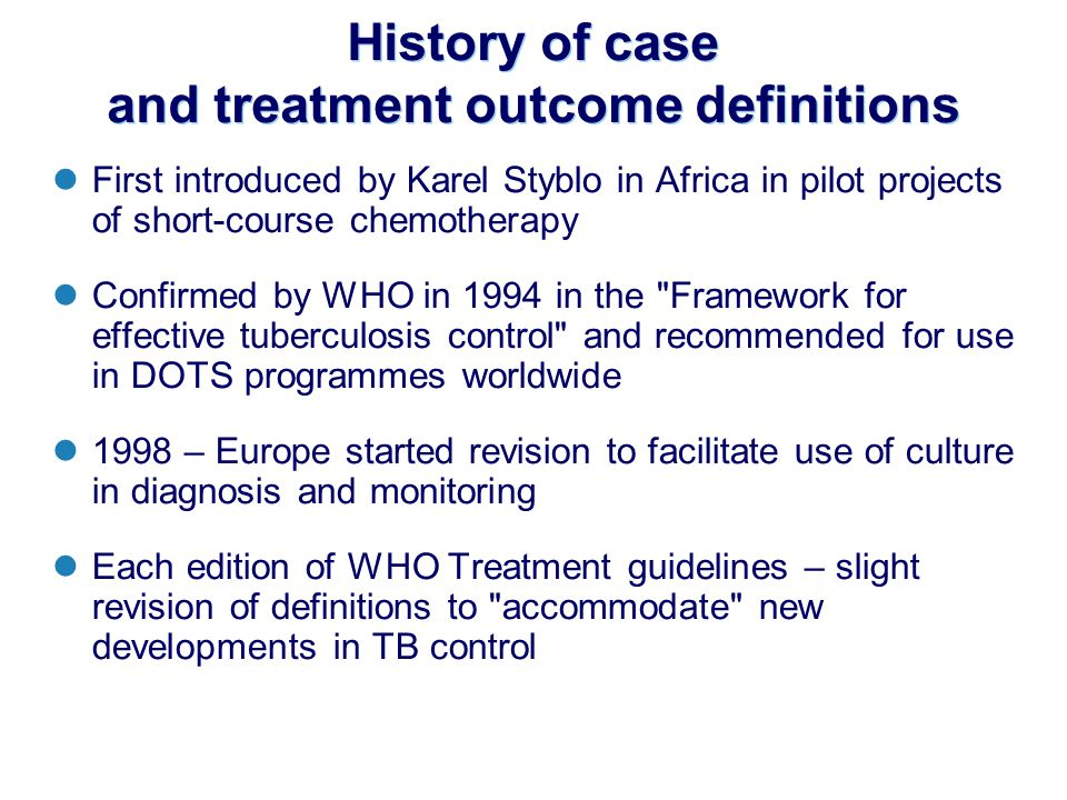 History of case and treatment outcome definitions First introduced by Karel Styblo in Africa in pilot projects of short-course chemotherapy Confirmed by WHO in 1994 in the Framework for effective tuberculosis control and recommended for use in DOTS programmes worldwide 1998 – Europe started revision to facilitate use of culture in diagnosis and monitoring Each edition of WHO Treatment guidelines – slight revision of definitions to accommodate new developments in TB control