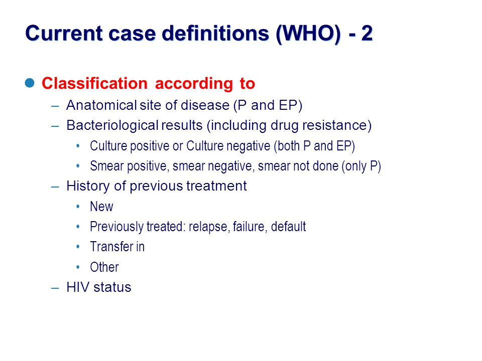 Current case definitions (WHO) - 2 Classification according to –Anatomical site of disease (P and EP) –Bacteriological results (including drug resista