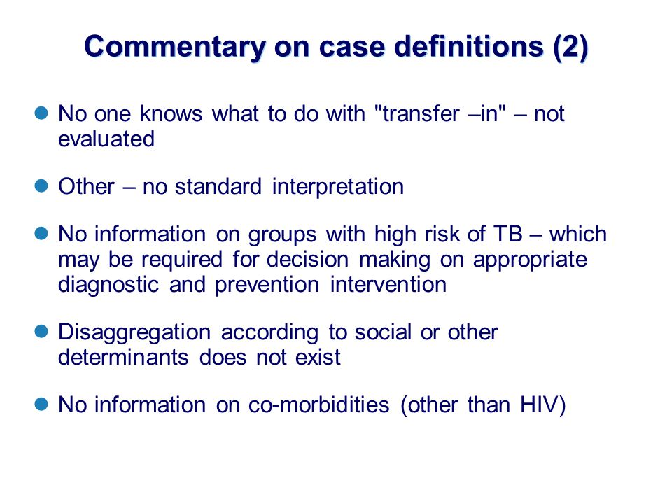 Commentary on case definitions (2) No one knows what to do with transfer –in – not evaluated Other – no standard interpretation No information on groups with high risk of TB – which may be required for decision making on appropriate diagnostic and prevention intervention Disaggregation according to social or other determinants does not exist No information on co-morbidities (other than HIV)