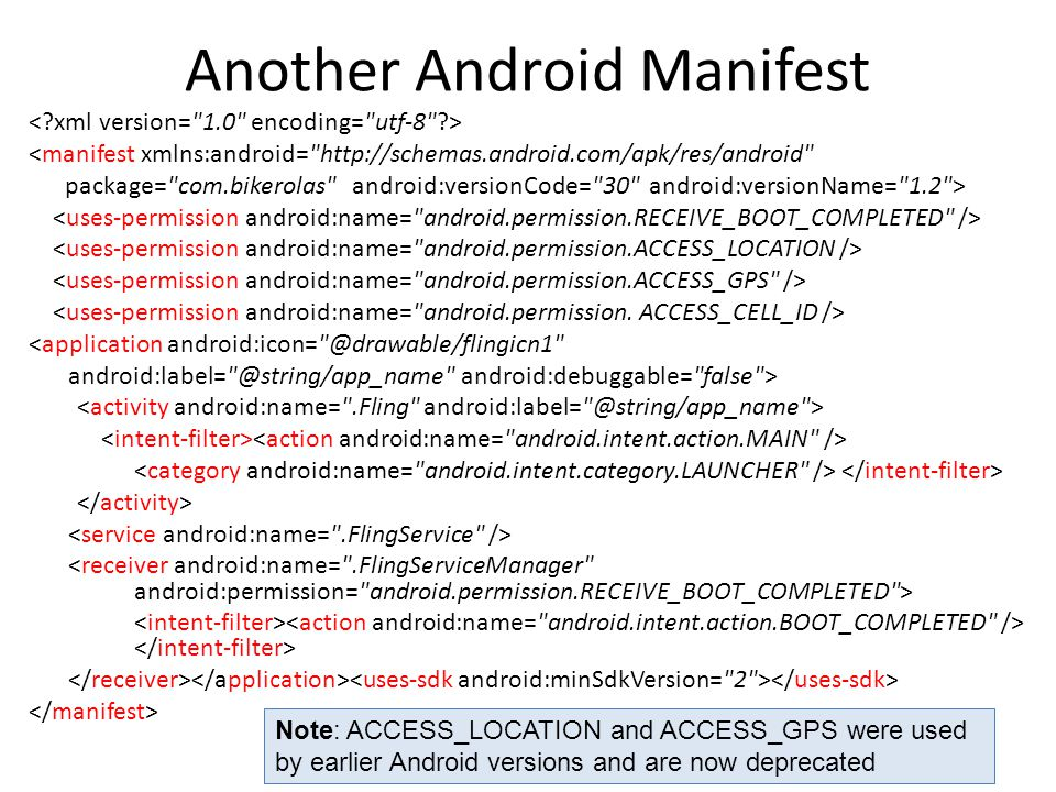 Another Android Manifest <manifest xmlns:android= http://schemas.android.com/apk/res/android package= com.bikerolas android:versionCode= 30 android:versionName= 1.2 > <application android:icon= @drawable/flingicn1 android:label= @string/app_name android:debuggable= false > Note: ACCESS_LOCATION and ACCESS_GPS were used by earlier Android versions and are now deprecated