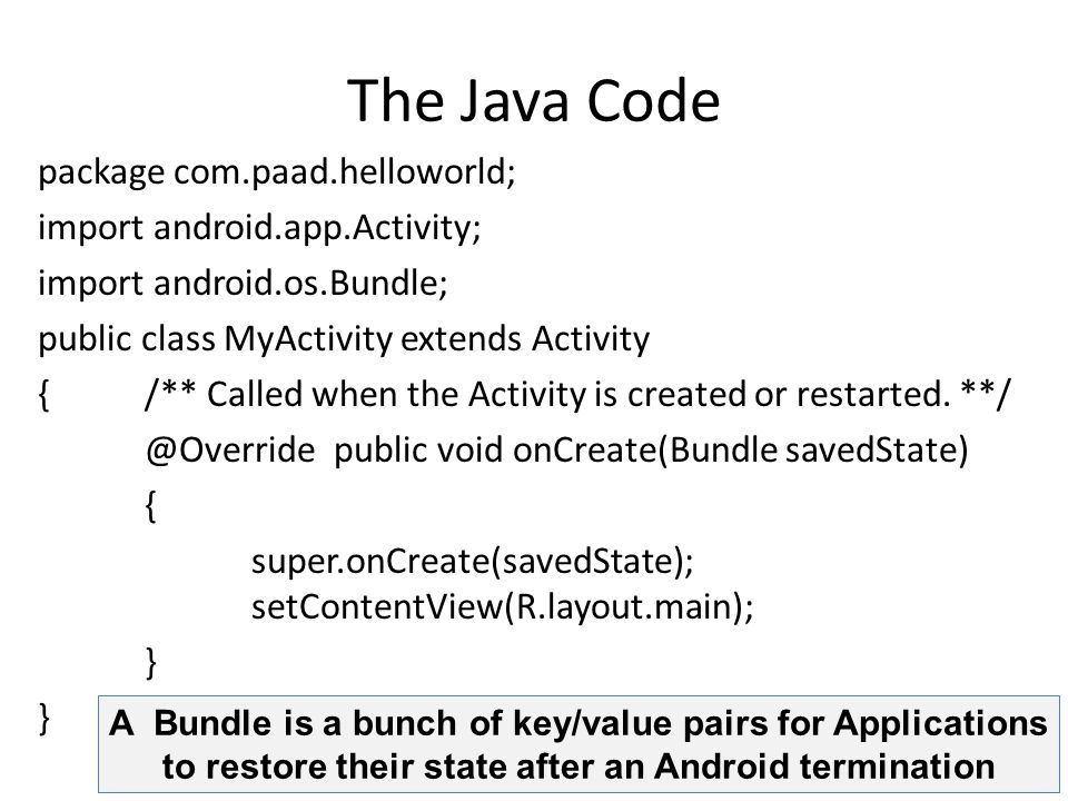The Java Code package com.paad.helloworld; import android.app.Activity; import android.os.Bundle; public class MyActivity extends Activity { /** Called when the Activity is created or restarted.