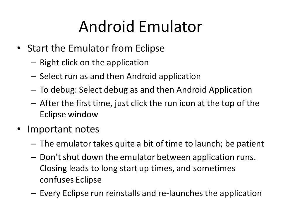 Android Emulator Start the Emulator from Eclipse – Right click on the application – Select run as and then Android application – To debug: Select debug as and then Android Application – After the first time, just click the run icon at the top of the Eclipse window Important notes – The emulator takes quite a bit of time to launch; be patient – Don't shut down the emulator between application runs.