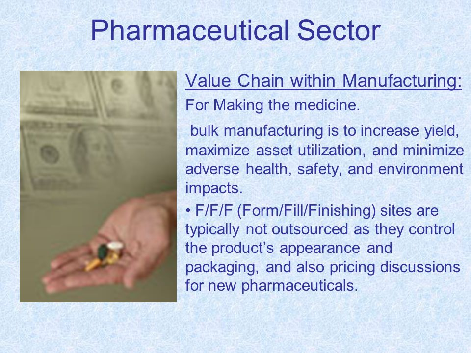 Pharmaceutical Sector Value Chain within Manufacturing: For Making the medicine. bulk manufacturing is to increase yield, maximize asset utilization,