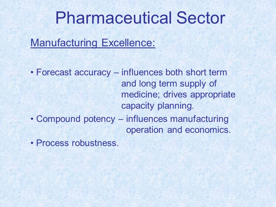 Pharmaceutical Sector Manufacturing Excellence: Forecast accuracy – influences both short term and long term supply of medicine; drives appropriate ca