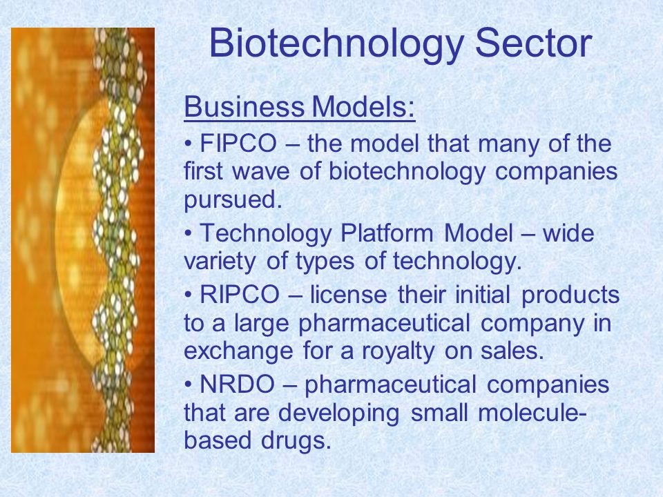 Biotechnology Sector Business Models: FIPCO – the model that many of the first wave of biotechnology companies pursued. Technology Platform Model – wi