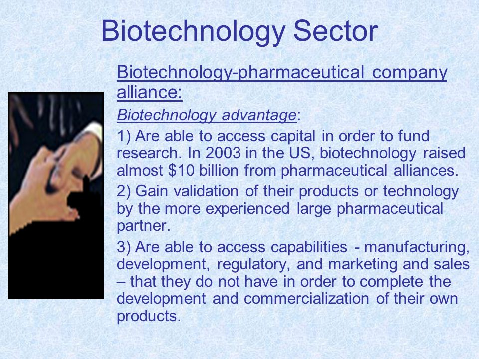 Biotechnology Sector Biotechnology-pharmaceutical company alliance: Biotechnology advantage: 1) Are able to access capital in order to fund research.