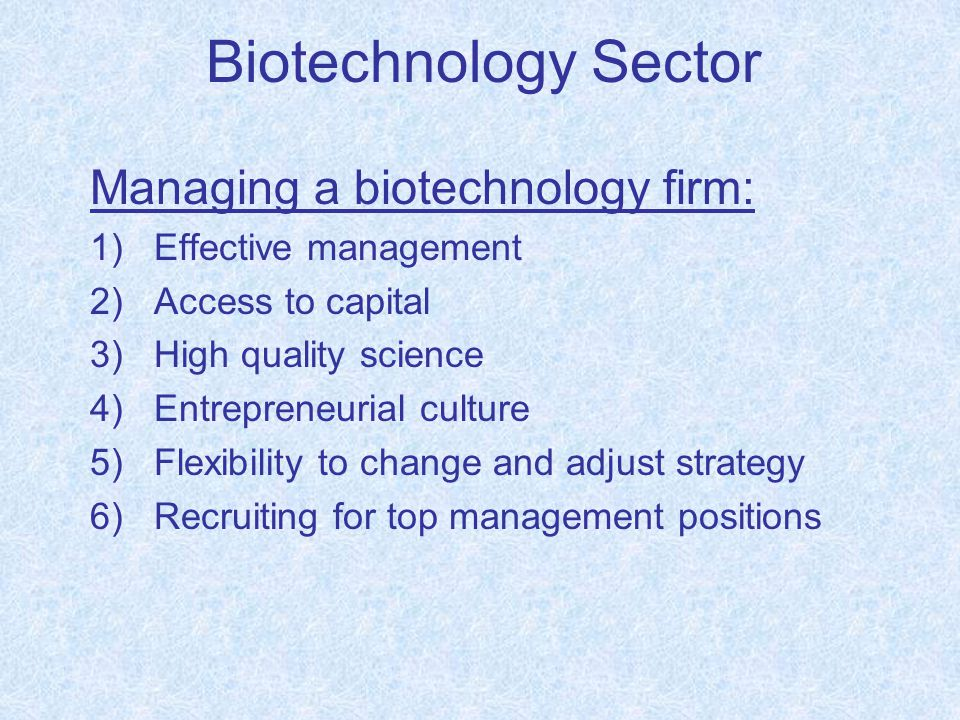 Biotechnology Sector Managing a biotechnology firm: 1)Effective management 2)Access to capital 3)High quality science 4)Entrepreneurial culture 5)Flexibility to change and adjust strategy 6)Recruiting for top management positions