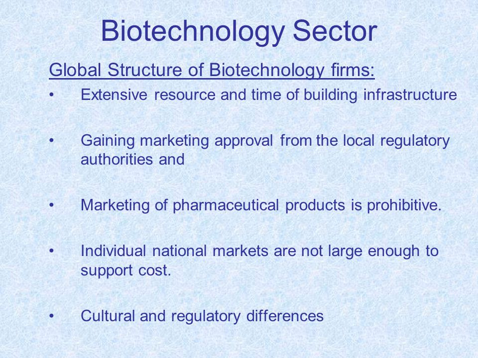 Biotechnology Sector Global Structure of Biotechnology firms: Extensive resource and time of building infrastructure Gaining marketing approval from t