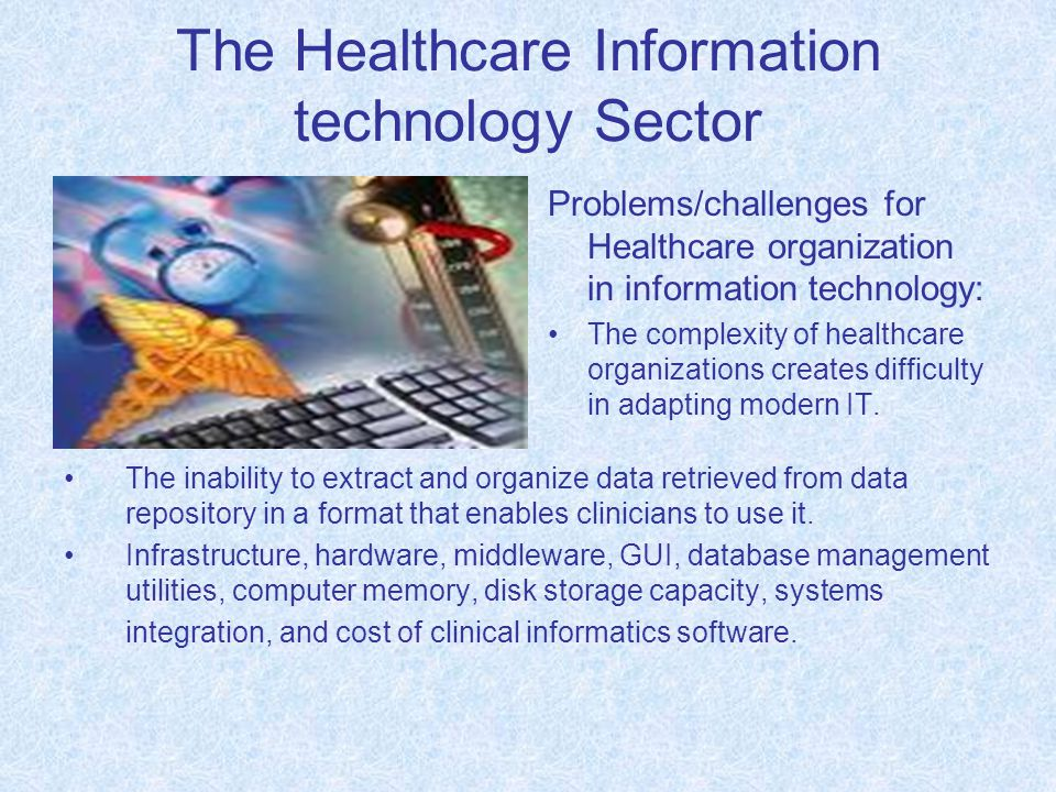 The Healthcare Information technology Sector Problems/challenges for Healthcare organization in information technology: The complexity of healthcare organizations creates difficulty in adapting modern IT.