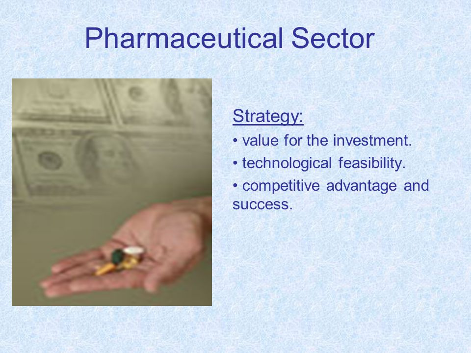 Pharmaceutical Sector Strategy: value for the investment. technological feasibility. competitive advantage and success.