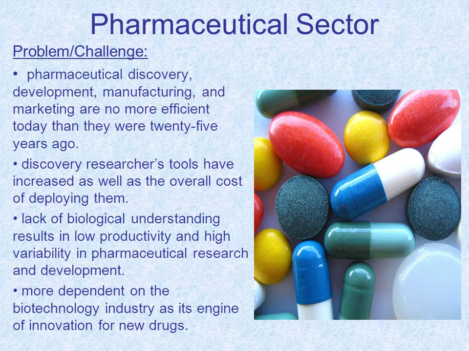 Pharmaceutical Sector Problem/Challenge: pharmaceutical discovery, development, manufacturing, and marketing are no more efficient today than they were twenty-five years ago.