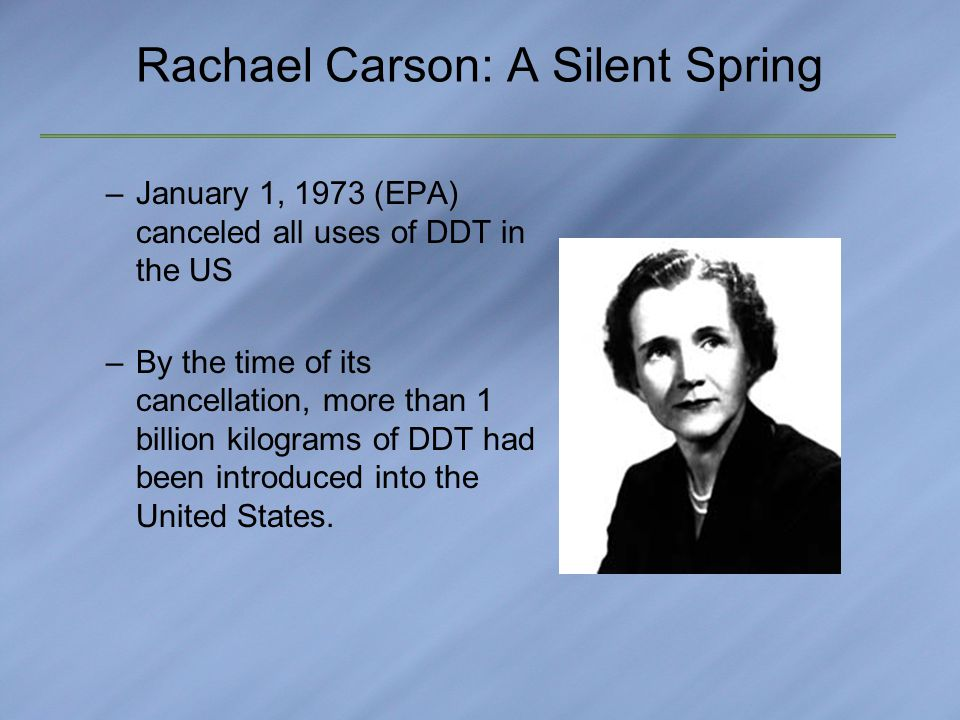 Rachael Carson: A Silent Spring –January 1, 1973 (EPA) canceled all uses of DDT in the US –By the time of its cancellation, more than 1 billion kilograms of DDT had been introduced into the United States.