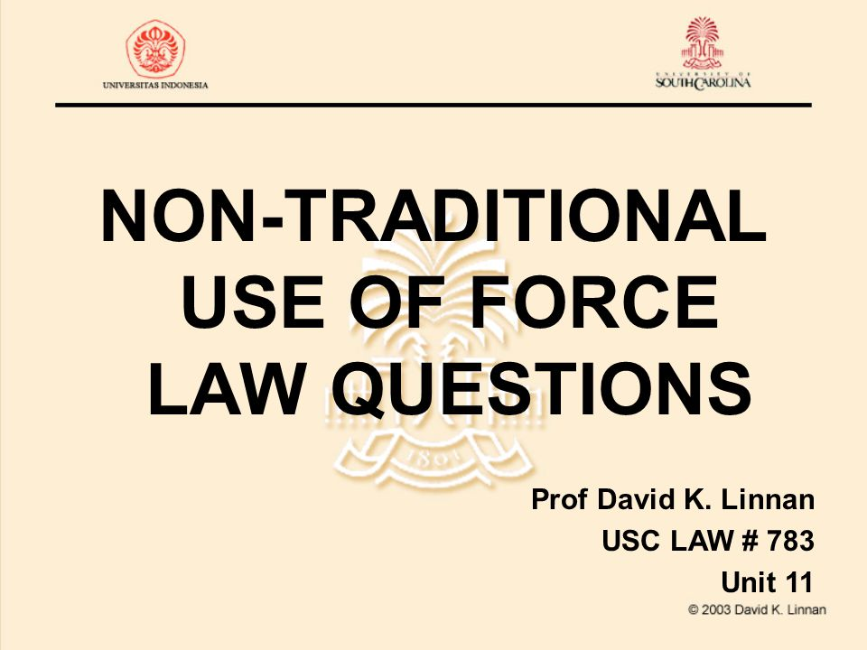NON-TRADITIONAL USE OF FORCE LAW QUESTIONS Prof David K. Linnan USC LAW # 783 Unit 11