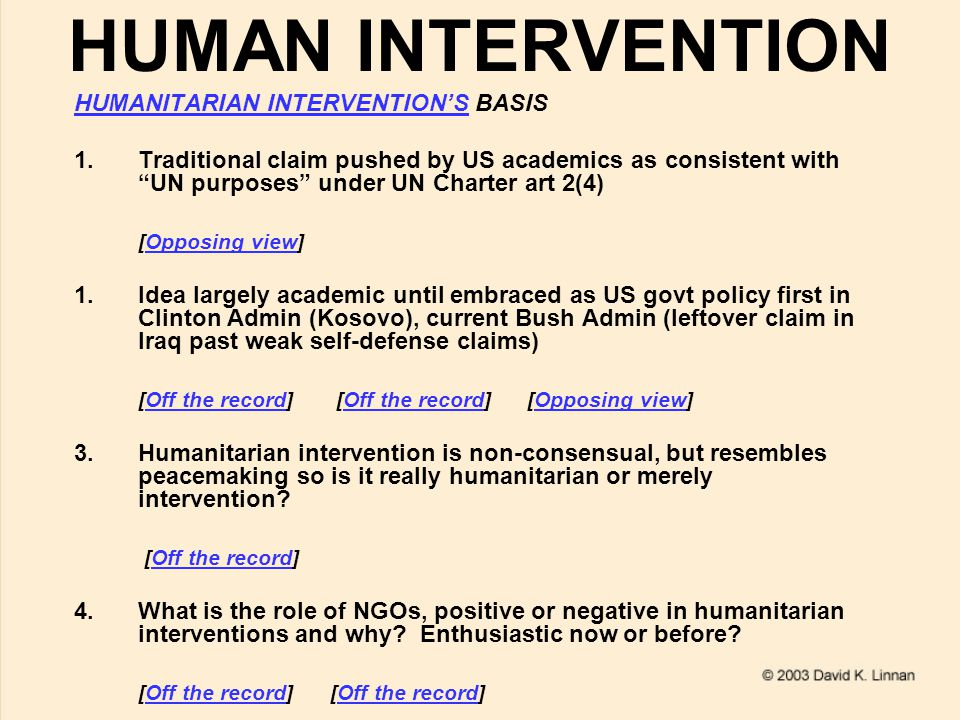 HUMAN INTERVENTION HUMANITARIAN INTERVENTION'SHUMANITARIAN INTERVENTION'S BASIS 1.Traditional claim pushed by US academics as consistent with UN purposes under UN Charter art 2(4) [Opposing view]Opposing view 1.Idea largely academic until embraced as US govt policy first in Clinton Admin (Kosovo), current Bush Admin (leftover claim in Iraq past weak self-defense claims) [Off the record] [Off the record] [Opposing view]Off the record Opposing view 3.Humanitarian intervention is non-consensual, but resembles peacemaking so is it really humanitarian or merely intervention.