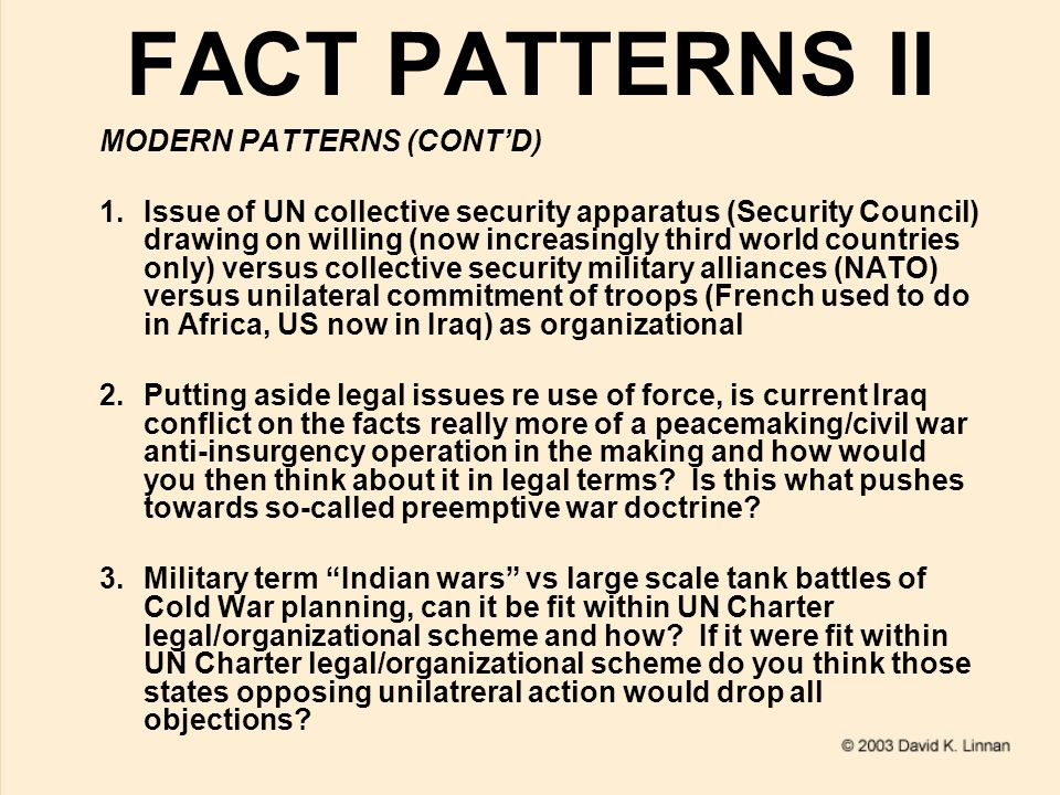 FACT PATTERNS II MODERN PATTERNS (CONT'D) 1.Issue of UN collective security apparatus (Security Council) drawing on willing (now increasingly third world countries only) versus collective security military alliances (NATO) versus unilateral commitment of troops (French used to do in Africa, US now in Iraq) as organizational 2.Putting aside legal issues re use of force, is current Iraq conflict on the facts really more of a peacemaking/civil war anti-insurgency operation in the making and how would you then think about it in legal terms.