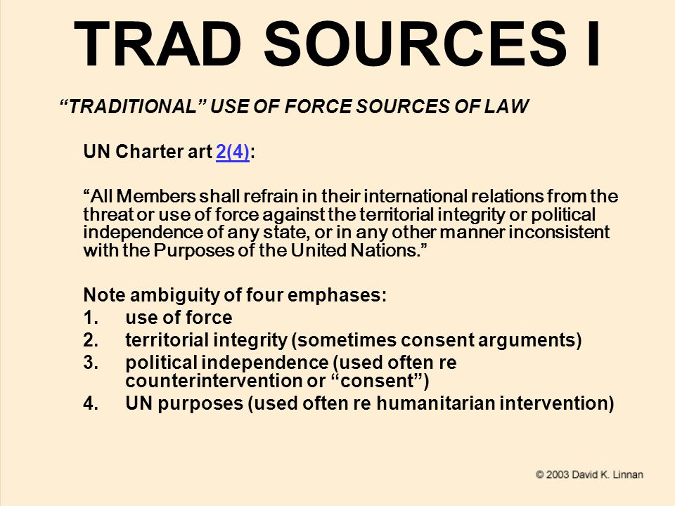 TRAD SOURCES I TRADITIONAL USE OF FORCE SOURCES OF LAW UN Charter art 2(4):2(4) All Members shall refrain in their international relations from the threat or use of force against the territorial integrity or political independence of any state, or in any other manner inconsistent with the Purposes of the United Nations. Note ambiguity of four emphases: 1.use of force 2.territorial integrity (sometimes consent arguments) 3.political independence (used often re counterintervention or consent ) 4.UN purposes (used often re humanitarian intervention)
