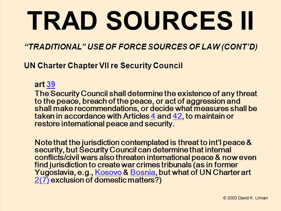TRAD SOURCES II TRADITIONAL USE OF FORCE SOURCES OF LAW (CONT'D) UN Charter Chapter VII re Security Council art 3939 The Security Council shall determine the existence of any threat to the peace, breach of the peace, or act of aggression and shall make recommendations, or decide what measures shall be taken in accordance with Articles 4 and 42, to maintain or restore international peace and security.442 Note that the jurisdiction contemplated is threat to int'l peace & security, but Security Council can determine that internal conflicts/civil wars also threaten international peace & now even find jurisdiction to create war crimes tribunals (as in former Yugoslavia, e.g., Kosovo & Bosnia, but what of UN Charter art 2(7) exclusion of domestic matters )KosovoBosnia 2(7)