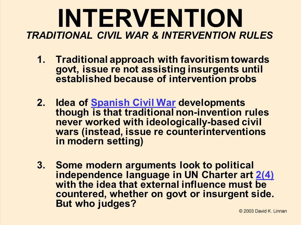 INTERVENTION TRADITIONAL CIVIL WAR & INTERVENTION RULES 1.Traditional approach with favoritism towards govt, issue re not assisting insurgents until established because of intervention probs 2.Idea of Spanish Civil War developments though is that traditional non-invention rules never worked with ideologically-based civil wars (instead, issue re counterinterventions in modern setting)Spanish Civil War 3.Some modern arguments look to political independence language in UN Charter art 2(4) with the idea that external influence must be countered, whether on govt or insurgent side.