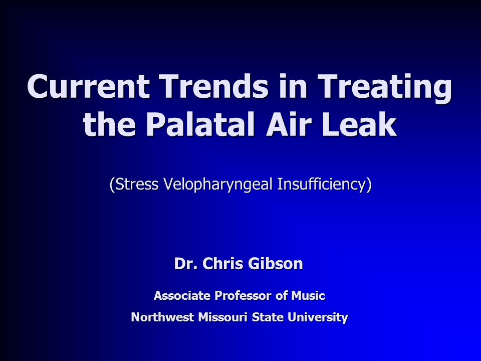 Current Trends in Treating the Palatal Air Leak (Stress Velopharyngeal Insufficiency) Dr. Chris Gibson Associate Professor of Music Northwest Missouri