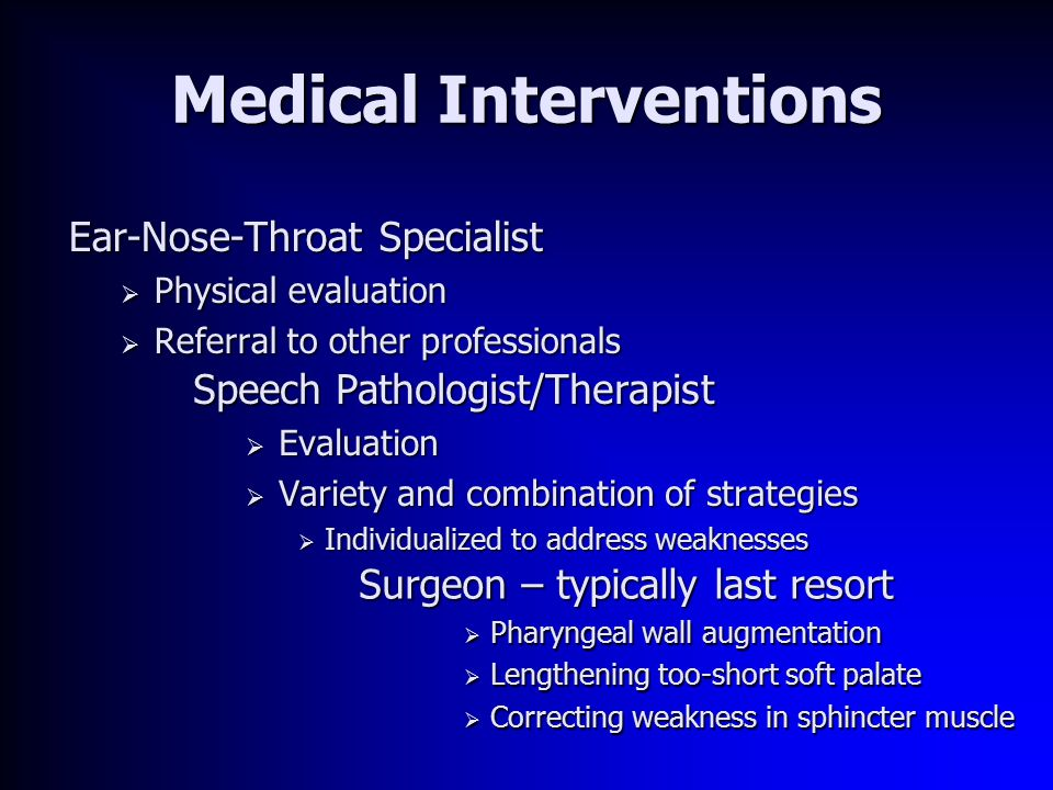 Medical Interventions Ear-Nose-Throat Specialist  Physical evaluation  Referral to other professionals Speech Pathologist/Therapist  Evaluation  Variety and combination of strategies  Individualized to address weaknesses Surgeon – typically last resort  Pharyngeal wall augmentation  Lengthening too-short soft palate  Correcting weakness in sphincter muscle