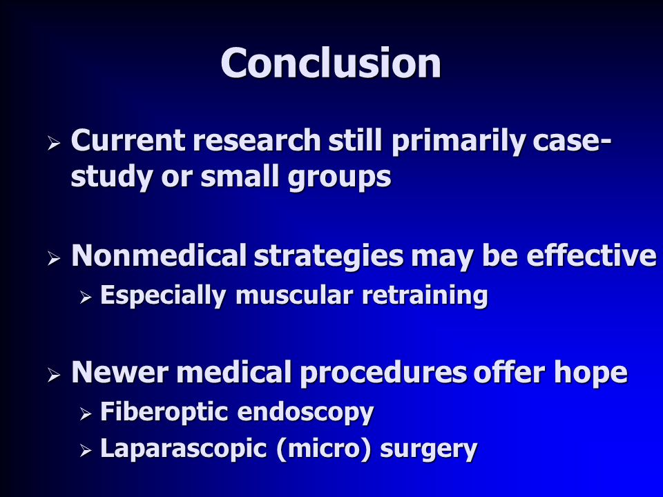 Conclusion  Current research still primarily case- study or small groups  Nonmedical strategies may be effective  Especially muscular retraining  Newer medical procedures offer hope  Fiberoptic endoscopy  Laparascopic (micro) surgery