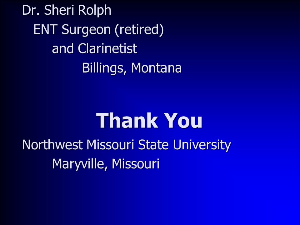 Thank You Dr. Sheri Rolph ENT Surgeon (retired) and Clarinetist Billings, Montana Northwest Missouri State University Maryville, Missouri