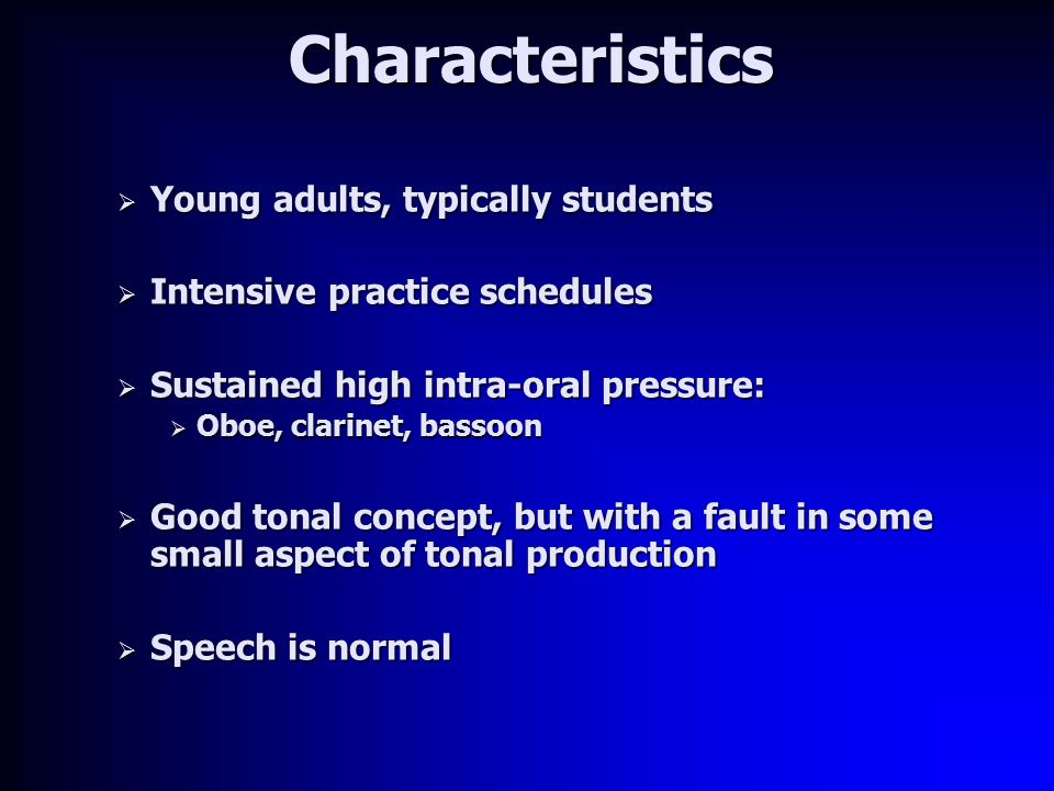 Characteristics  Young adults, typically students  Intensive practice schedules  Sustained high intra-oral pressure:  Oboe, clarinet, bassoon  Good tonal concept, but with a fault in some small aspect of tonal production  Speech is normal