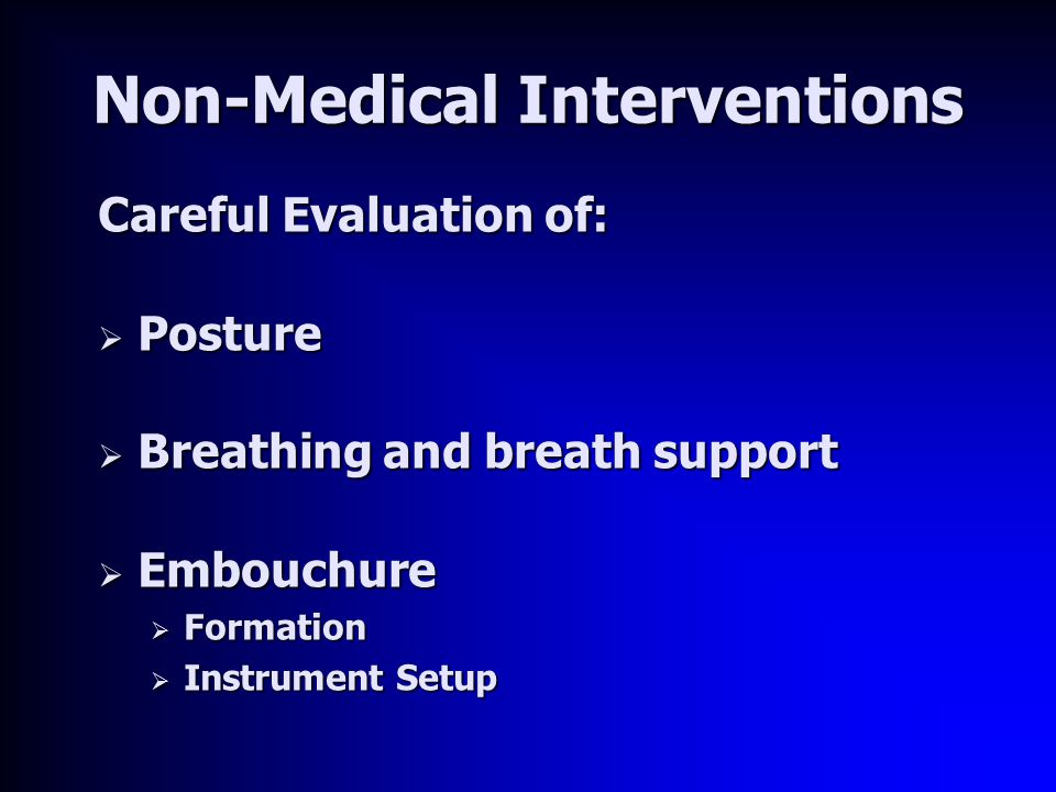 Non-Medical Interventions Careful Evaluation of:  Posture  Breathing and breath support  Embouchure  Formation  Instrument Setup