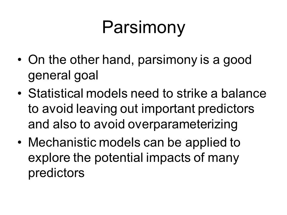 Parsimony On the other hand, parsimony is a good general goal Statistical models need to strike a balance to avoid leaving out important predictors and also to avoid overparameterizing Mechanistic models can be applied to explore the potential impacts of many predictors