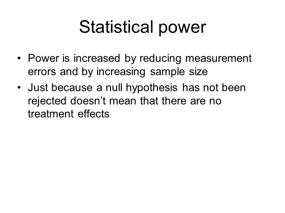 Statistical power Power is increased by reducing measurement errors and by increasing sample size Just because a null hypothesis has not been rejected doesn't mean that there are no treatment effects
