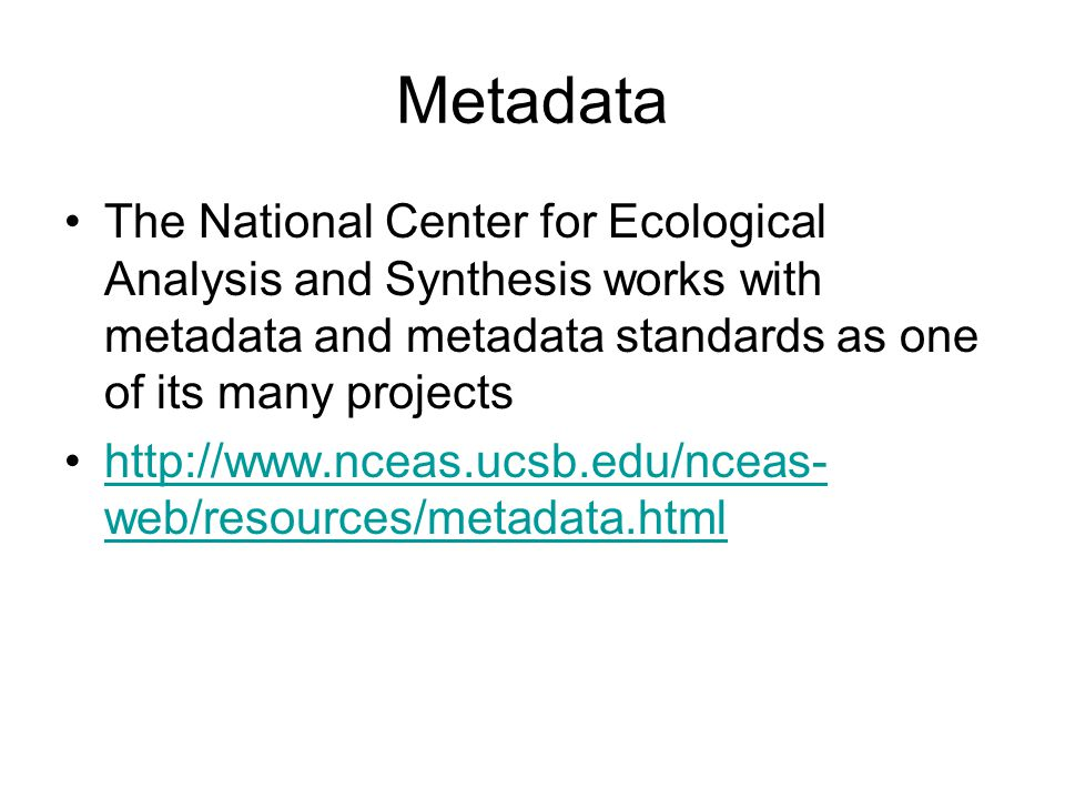 Metadata The National Center for Ecological Analysis and Synthesis works with metadata and metadata standards as one of its many projects http://www.nceas.ucsb.edu/nceas- web/resources/metadata.htmlhttp://www.nceas.ucsb.edu/nceas- web/resources/metadata.html