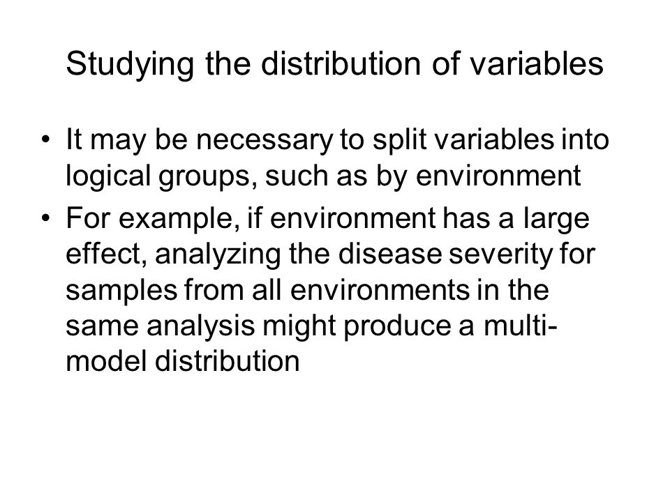 Studying the distribution of variables It may be necessary to split variables into logical groups, such as by environment For example, if environment has a large effect, analyzing the disease severity for samples from all environments in the same analysis might produce a multi- model distribution