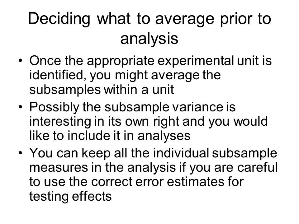 Deciding what to average prior to analysis Once the appropriate experimental unit is identified, you might average the subsamples within a unit Possibly the subsample variance is interesting in its own right and you would like to include it in analyses You can keep all the individual subsample measures in the analysis if you are careful to use the correct error estimates for testing effects