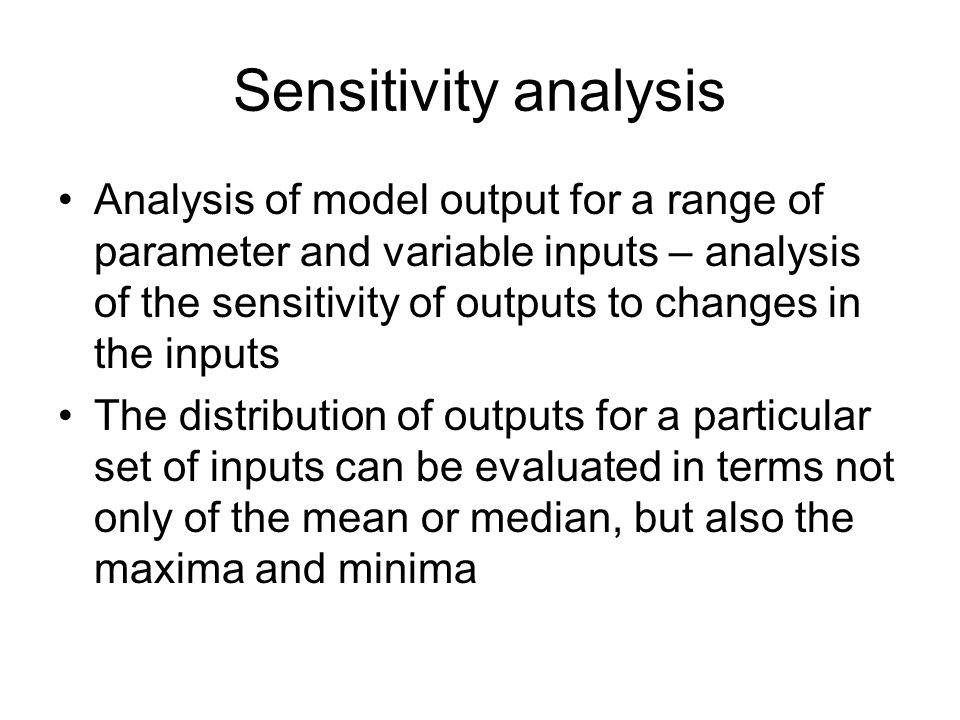 Sensitivity analysis Analysis of model output for a range of parameter and variable inputs – analysis of the sensitivity of outputs to changes in the inputs The distribution of outputs for a particular set of inputs can be evaluated in terms not only of the mean or median, but also the maxima and minima