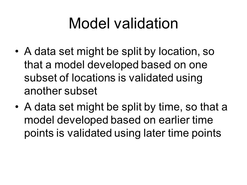 Model validation A data set might be split by location, so that a model developed based on one subset of locations is validated using another subset A data set might be split by time, so that a model developed based on earlier time points is validated using later time points