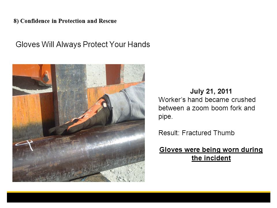 8) Confidence in Protection and Rescue Gloves Will Always Protect Your Hands July 21, 2011 Worker's hand became crushed between a zoom boom fork and pipe.