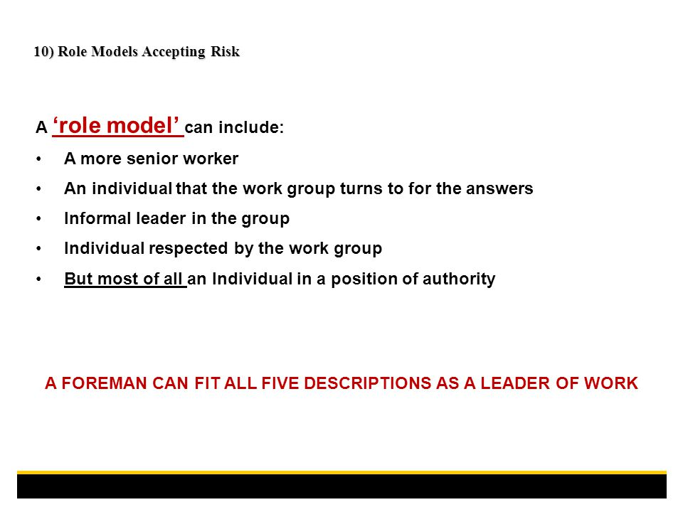 A 'role model' can include: A more senior worker An individual that the work group turns to for the answers Informal leader in the group Individual respected by the work group But most of all an Individual in a position of authority A FOREMAN CAN FIT ALL FIVE DESCRIPTIONS AS A LEADER OF WORK 10) Role Models Accepting Risk
