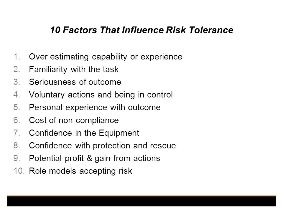 10 Factors That Influence Risk Tolerance 1.Over estimating capability or experience 2.Familiarity with the task 3.Seriousness of outcome 4.Voluntary actions and being in control 5.Personal experience with outcome 6.Cost of non-compliance 7.Confidence in the Equipment 8.Confidence with protection and rescue 9.Potential profit & gain from actions 10.Role models accepting risk