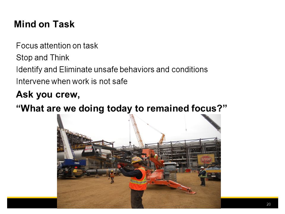 Mind on Task Focus attention on task Stop and Think Identify and Eliminate unsafe behaviors and conditions Intervene when work is not safe Ask you crew, What are we doing today to remained focus? 20