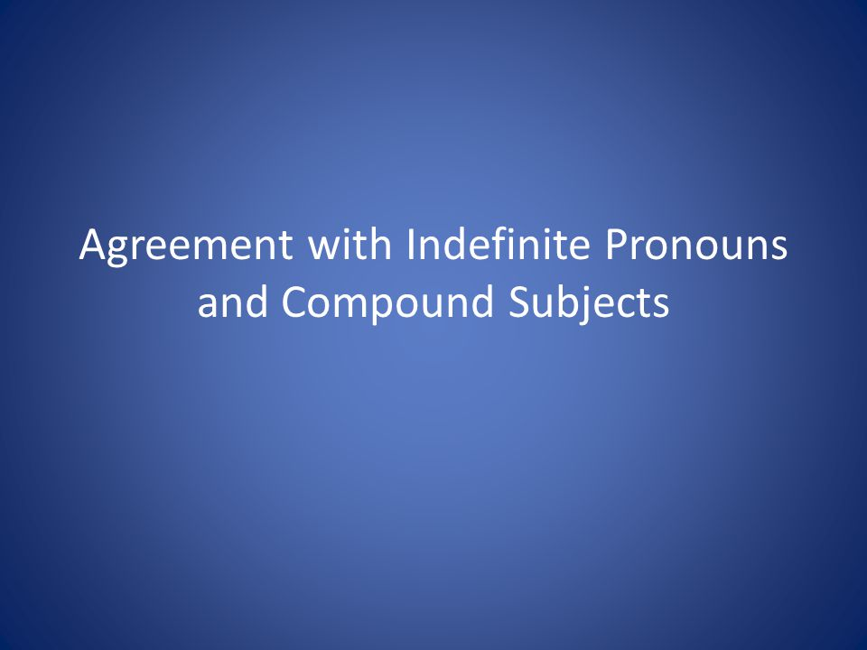 Agreement with Indefinite Pronouns and Compound Subjects