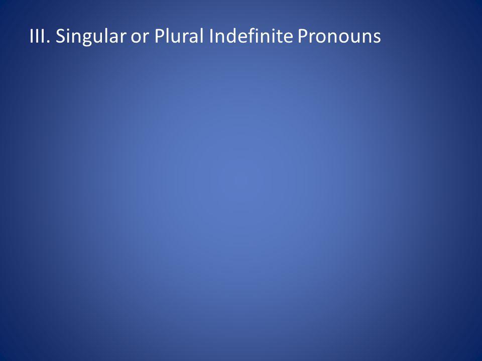 III. Singular or Plural Indefinite Pronouns