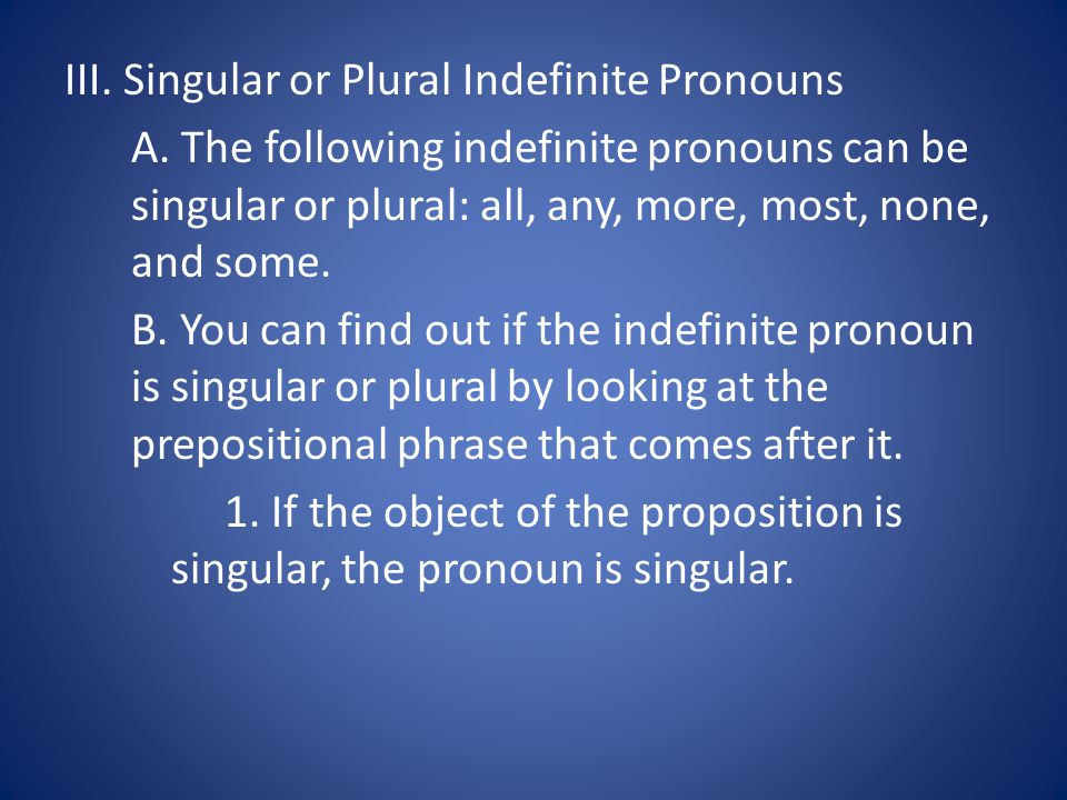 III.Singular or Plural Indefinite Pronouns A.