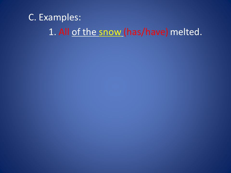 C. Examples: 1. All of the snow (has/have) melted.