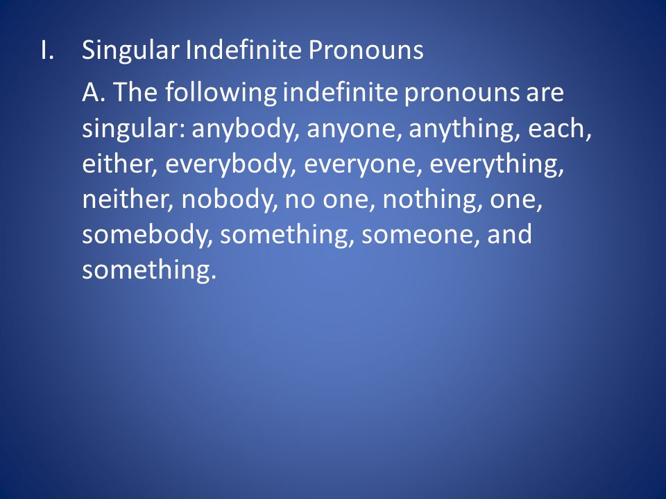 A. The following indefinite pronouns are singular: anybody, anyone, anything, each, either, everybody, everyone, everything, neither, nobody, no one,