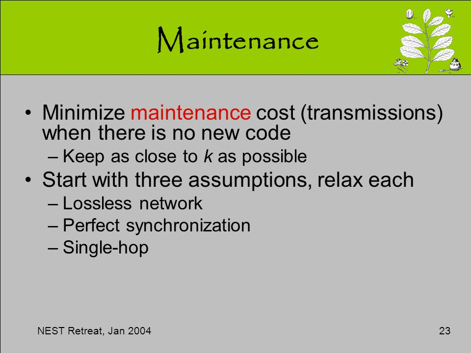 NEST Retreat, Jan 200423 Maintenance Minimize maintenance cost (transmissions) when there is no new code –Keep as close to k as possible Start with three assumptions, relax each –Lossless network –Perfect synchronization –Single-hop